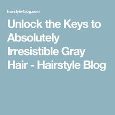 Unlock the keys to absolutely irresistible gray hair 2017