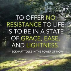 To offer no resistance to life is to be in a state of Grace, Ease, and Lightness. ~Eckhart Tolle  In the power of now