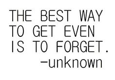 The best way to get even is to forget.