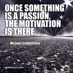 Once something is a passion the motivation is there.  Michael Schumacher