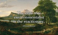 The only true environmentalist is the reactionary.