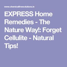 EXPRESS Home Remedies - The Nature Way!: Forget Cellulite - Natural Tips!