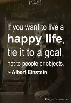 If you want to live a happy life, tie it to a goal, not to people or objects - 15 Famous Quotes by Albert Einstein - EcoGentleman.com