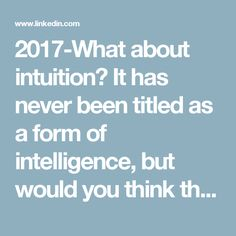 "2017-What about intuition? It has never been titled as a form of intelligence, but would you think that someone who has great intuition in things, has more intelligence? My ""gut instinct"" is to say yes, especially when we are talking about people who are already intellectually curious, rigorous in their pursuit of knowledge, and willing to challenge their own assumptions."