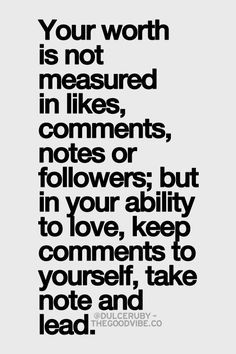 Your worth is not measured in likes, comments, notes or followers; but in your ability to love, keep comments to yourself, take note and lead.