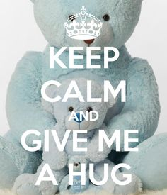 KEEP CALM AND GIVE ME  A HUG