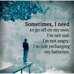 Sometimes, I need to go off on my own. I'm not sad. I'm not angry. I'm just recharging my batteries.
