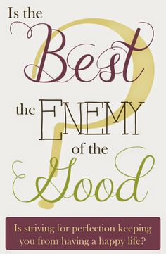 Is the Best is the Enemy of the Good, and is it keeping you from being TRULY happy with what you are?