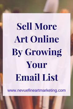 Sell More Art Online by Growing Your Email List. Your email list will be your biggest asset.
