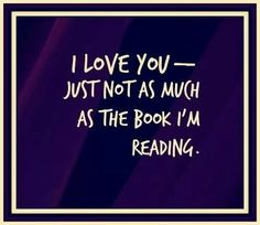 I love you - just not as much as the book I'm reading.