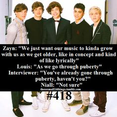 "#418 - Zayn: ""We just want our music to kinda grow with us as we get older, like in concept and kind of like lyrically   Louis: ""As we go through puberty""  Interviewer: ""You've already gone through puberty, haven't you?""  Niall: ""Not sure"""
