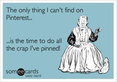 The only thing I can't find on Pinterest... ...is the time to do all the crap I've pinned!