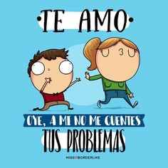 -TE AMO. -Oye, a mi no me cuentes tus problemas. #frases #missborderlike #humor #divertidas #graciosas #funny #desamor Cute Quotes, Best Quotes, Love Sarcasm, Frases Humor, Mr Wonderful, Hilarious, Funny, Just For Laughs, Comic Strips
