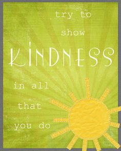 Try to show KINDNESS in all that you do.