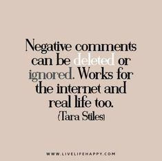 Negative comments can be deleted or ignored. Works for the internet and real life too. - Tara Stiles