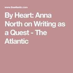 By Heart: Anna North on Writing as a Quest - The Atlantic