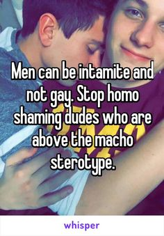 Men can be intamite and not gay. Stop homo shaming dudes who are above the macho sterotype.