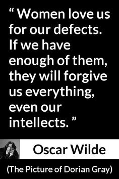 Oscar Wilde - The Picture of Dorian Gray - Women love us for our defects. If we have enough of them, they will forgive us everything, even our intellects.