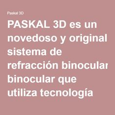 PASKAL 3D es un novedoso y original sistema de refracción binocular que utiliza tecnología 3D.