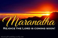 Maranatha! Rejoice the Lord is coming soon! thevoiceoftruthblog.weebly.com