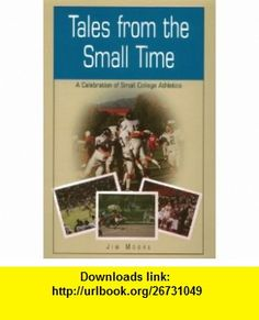 Tales from the Small Time A Celebration of Small College Athletics (9780929765778) Jim Moore , ISBN-10: 092976577X  , ISBN-13: 978-0929765778 ,  , tutorials , pdf , ebook , torrent , downloads , rapidshare , filesonic , hotfile , megaupload , fileserve