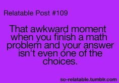 Happened to me ALLL the time! I hate math!