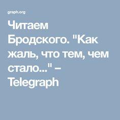 """Читаем Бродского. """"Как жаль, что тем, чем стало..."""" – Telegraph"""