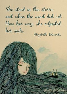 Positive Quote: She stood in the storm and when the wind did not blow her way, she adjusted her sails. www.HealthyPlace.com