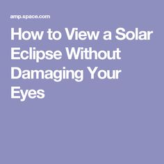 How to View a Solar Eclipse Without Damaging Your Eyes