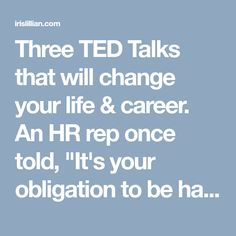"""Three TED Talks that will change your life & career. An HR rep once told, """"It's your obligation to be happy, dear."""" I get it now."""