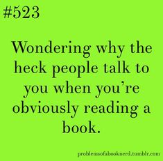 Wondering why the heck people talk to you when you're obviously reading a book. --- Oh my gosh, YES! Book Nerd Problems, Bookworm Problems, Quotes For Book Lovers, Book Quotes, Game Quotes, I Love Books, Books To Read, Reading Books, Happy Quotes