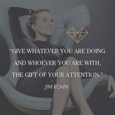 """""""Give whatever you are doing and whoever you are with, the gift of your attention."""" ~ Jim Rohn #leadershiplaws #relationshiplaws #lawsofattraction #leadership #relationships #communication #successful #business #lawsofattraction #workingrelationships #trust #honesty #respect #empathy #honesty"""