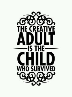 The creative adult is the child who survived!