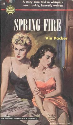 "Spring Fire, is a 1952 paperback novel written by Marijane Meaker, under the pseudonym ""Vin Packer"". It is often considered to be the first lesbian pulp novel, although it also addresses issues of conformity in 1950s American society. The novel tells the story of Susan ""Mitch"" Mitchell, an awkward, lonely freshman at a Midwestern college who falls in love with Leda, her popular but troubled sorority sister. It launched the entire genre of lesbian pulp fiction."
