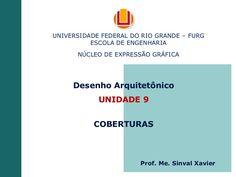 Desenho Arquitetônico UNIDADE 9 COBERTURAS UNIVERSIDADE FEDERAL DO RIO GRANDE – FURG ESCOLA DE ENGENHARIA NÚCLEO DE EXPRESSÃO GRÁFICA Prof. Me. Sinval Xavier