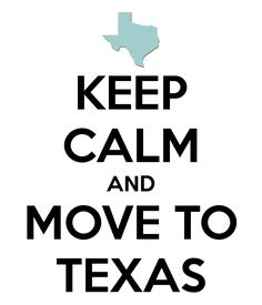 KEEP CALM AND MOVE TO TEXAS - - - - The big day is getting closer, I'm so excited!