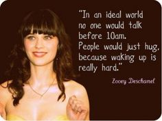 in an ideal world no one would talk before 10am, people would just hug because waking up is really hard, zooey deschanel