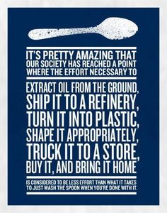 It's pretty amazing that our society  has reached a point where the effort necessary to extract oil from the ground, ship it to a refinery, turn it into plastic, shape it appropriately,  truck it to a store, buy it, and bring it home is considered to be less effort than what it takes to just wash the spoon when you're done with it.