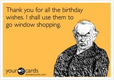 Thank you for all the birthday wishes. I shall use them to go window shopping.