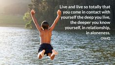 Live and live so totally that you come in contact with yourself the deep you live, the deeper you know yourself, in relationship, in aloneness. OSHO #live #totally #yourself #deep #relationship #aloneness #osho