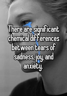 There are significant chemical differences between tears of sadness, joy, and anxiety.