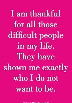 """I am thankful for all those difficult people in my life. They have shown me exactly who I do not want to be."""