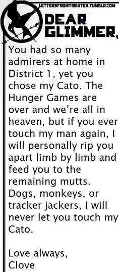 [[Dear Glimmer,  You had so many admirers at home in District 1, yet you chose my Cato. The Hunger Games are over and we're all in heaven, but if you ever touch my man again, I will personally rip you apart limb by limb and feed you to the remaining mutts. Dogs, monkeys, or tracker jackers, I will never let you touch my Cato.  Love always, Clove]]