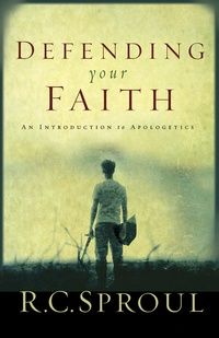 Defending Your Faith: An Introduction to Apologetics--RC Sproul