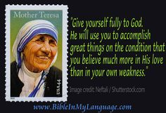 Give yourself fully to God. He will use you to accomplish great things on the condition that you believe much more in His love than in your own weakness. - Mother Teresa / www.bibleinmylanguage.com