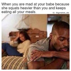 When You Are Mad At Your Babe  Because she squats heavier than you and keeps eating all your meals.  More motivation: https://www.gymaholic.co