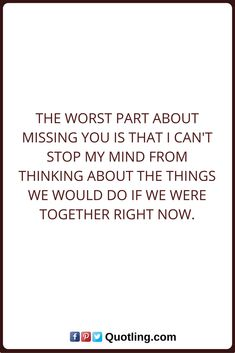 Miss You Quotes The worst part about missing you is that I can't stop my mind from thinking about the things we would do if we were together right now.