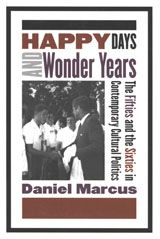 Happy Days and Wonder Years: The Fifties and the Sixties in Contemporary Cultural Politics ~ Daniel Marcus ~ Rutgers University Press ~ 2004