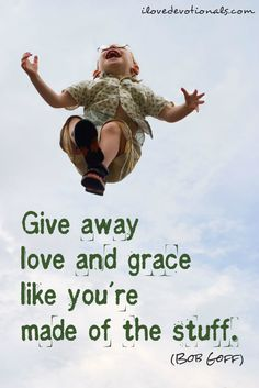 Give away grace and love like you're made of the stuff - @bobgoff