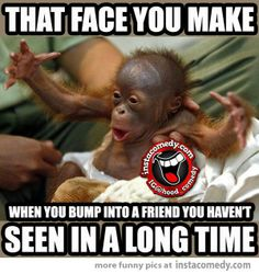 That face you make when you bump into a friend you haven't seen in a long time.